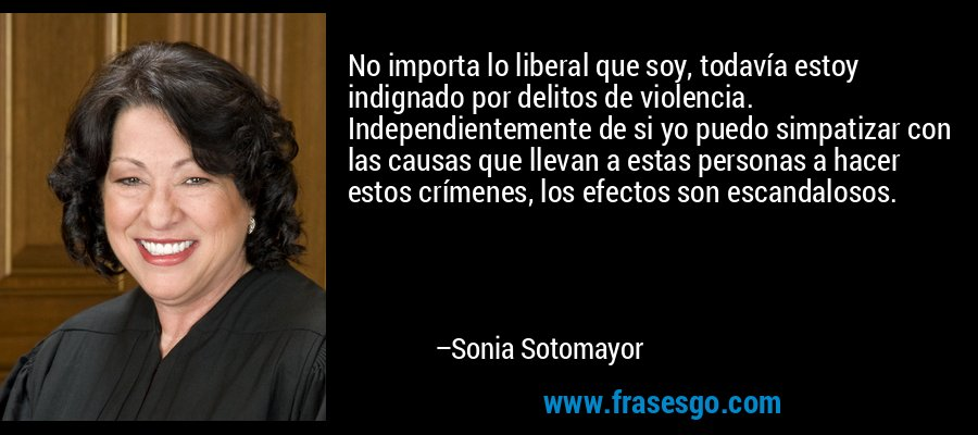 No importa lo liberal que soy, todavía estoy indignado por delitos de violencia. Independientemente de si yo puedo simpatizar con las causas que llevan a estas personas a hacer estos crímenes, los efectos son escandalosos. – Sonia Sotomayor