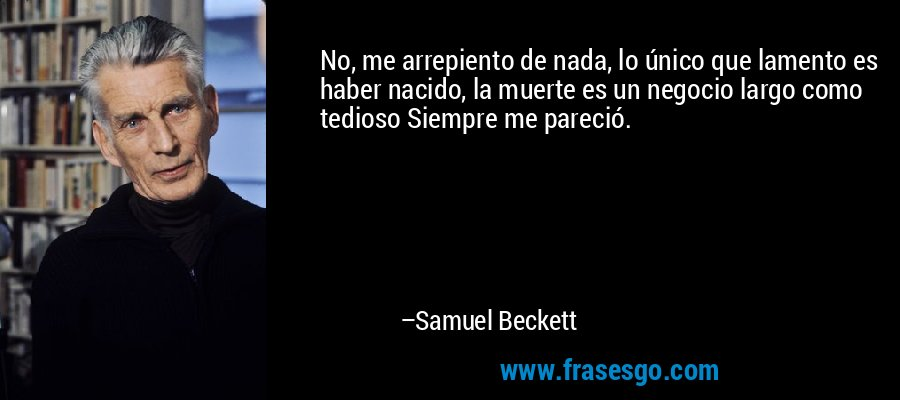No, me arrepiento de nada, lo único que lamento es haber nacido, la muerte es un negocio largo como tedioso Siempre me pareció. – Samuel Beckett