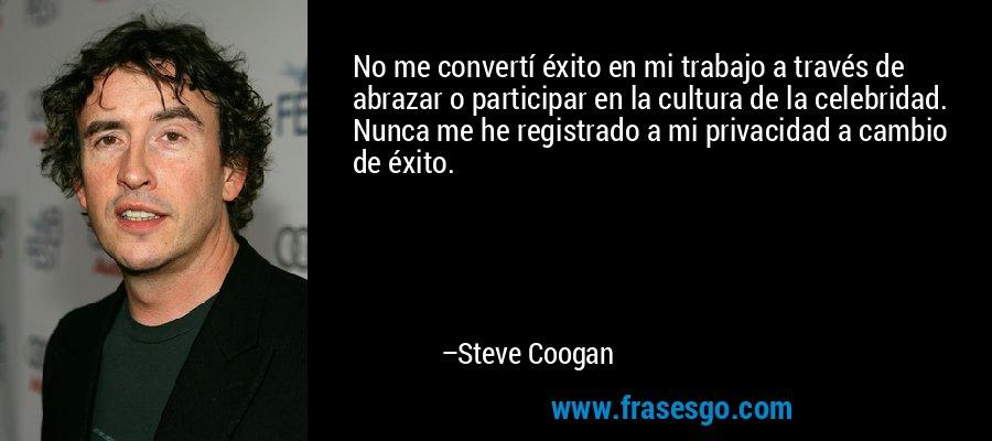No me convertí éxito en mi trabajo a través de abrazar o participar en la cultura de la celebridad. Nunca me he registrado a mi privacidad a cambio de éxito. – Steve Coogan