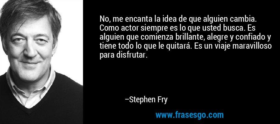 No, me encanta la idea de que alguien cambia. Como actor siempre es lo que usted busca. Es alguien que comienza brillante, alegre y confiado y tiene todo lo que le quitará. Es un viaje maravilloso para disfrutar. – Stephen Fry
