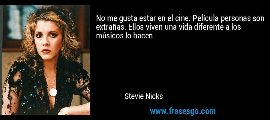 No me gusta estar en el cine. Película personas son extrañas. Ellos viven una vida diferente a los músicos lo hacen. – Stevie Nicks
