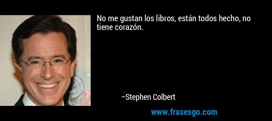 No me gustan los libros, están todos hecho, no tiene corazón. – Stephen Colbert