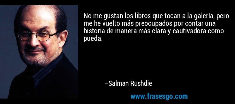 No me gustan los libros que tocan a la galería, pero me he vuelto más preocupados por contar una historia de manera más clara y cautivadora como pueda. – Salman Rushdie