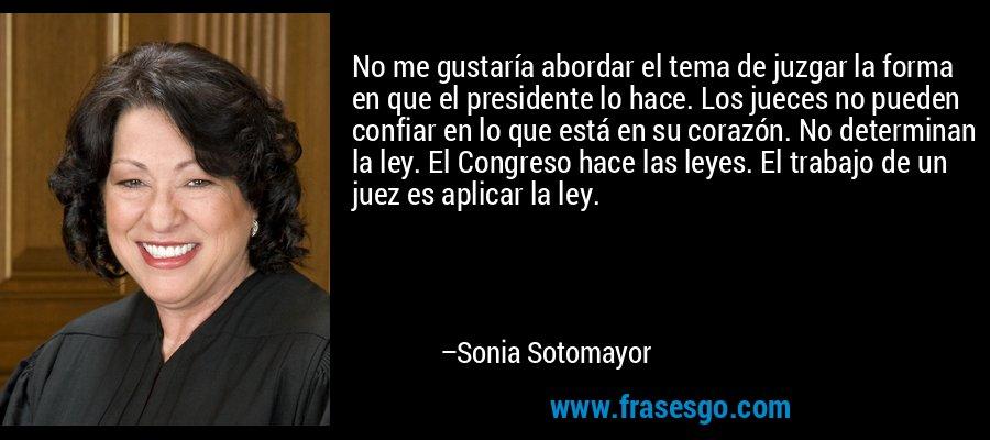 No me gustaría abordar el tema de juzgar la forma en que el presidente lo hace. Los jueces no pueden confiar en lo que está en su corazón. No determinan la ley. El Congreso hace las leyes. El trabajo de un juez es aplicar la ley. – Sonia Sotomayor