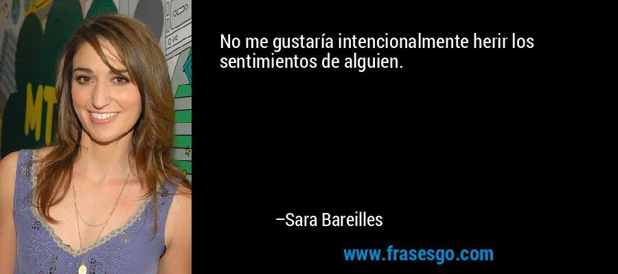 No me gustaría intencionalmente herir los sentimientos de alguien. – Sara Bareilles