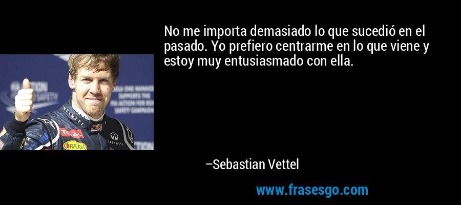 No me importa demasiado lo que sucedió en el pasado. Yo prefiero centrarme en lo que viene y estoy muy entusiasmado con ella. – Sebastian Vettel