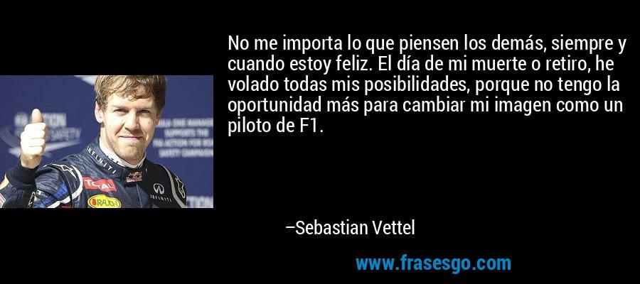 No me importa lo que piensen los demás, siempre y cuando estoy feliz. El día de mi muerte o retiro, he volado todas mis posibilidades, porque no tengo la oportunidad más para cambiar mi imagen como un piloto de F1. – Sebastian Vettel