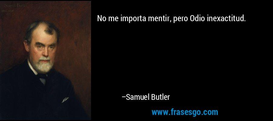 No me importa mentir, pero Odio inexactitud. – Samuel Butler