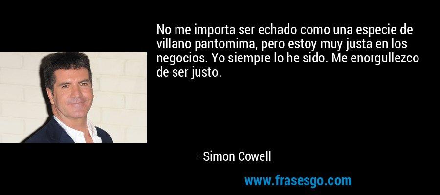 No me importa ser echado como una especie de villano pantomima, pero estoy muy justa en los negocios. Yo siempre lo he sido. Me enorgullezco de ser justo. – Simon Cowell