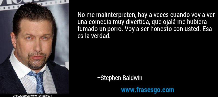 No me malinterpreten, hay a veces cuando voy a ver una comedia muy divertida, que ojalá me hubiera fumado un porro. Voy a ser honesto con usted. Esa es la verdad. – Stephen Baldwin