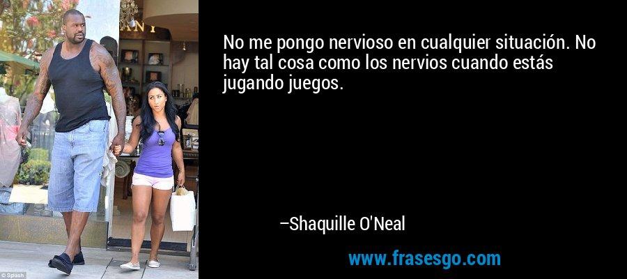 No me pongo nervioso en cualquier situación. No hay tal cosa como los nervios cuando estás jugando juegos. – Shaquille O'Neal