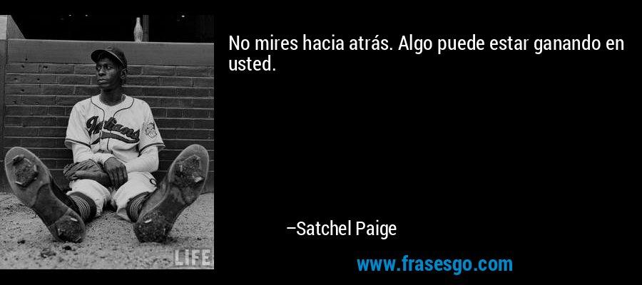 No mires hacia atrás. Algo puede estar ganando en usted. – Satchel Paige