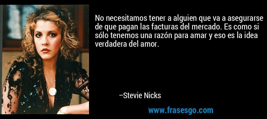 No necesitamos tener a alguien que va a asegurarse de que pagan las facturas del mercado. Es como si sólo tenemos una razón para amar y eso es la idea verdadera del amor. – Stevie Nicks