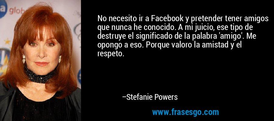 No necesito ir a Facebook y pretender tener amigos que nunca he conocido. A mi juicio, ese tipo de destruye el significado de la palabra 'amigo'. Me opongo a eso. Porque valoro la amistad y el respeto. – Stefanie Powers