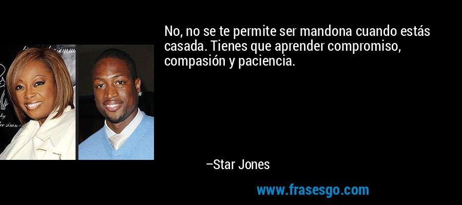 No, no se te permite ser mandona cuando estás casada. Tienes que aprender compromiso, compasión y paciencia. – Star Jones