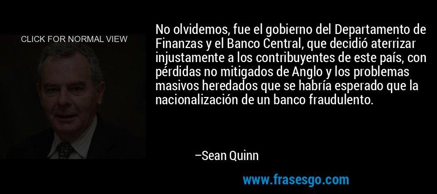 No olvidemos, fue el gobierno del Departamento de Finanzas y el Banco Central, que decidió aterrizar injustamente a los contribuyentes de este país, con pérdidas no mitigados de Anglo y los problemas masivos heredados que se habría esperado que la nacionalización de un banco fraudulento. – Sean Quinn