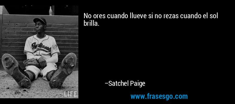 No ores cuando llueve si no rezas cuando el sol brilla. – Satchel Paige