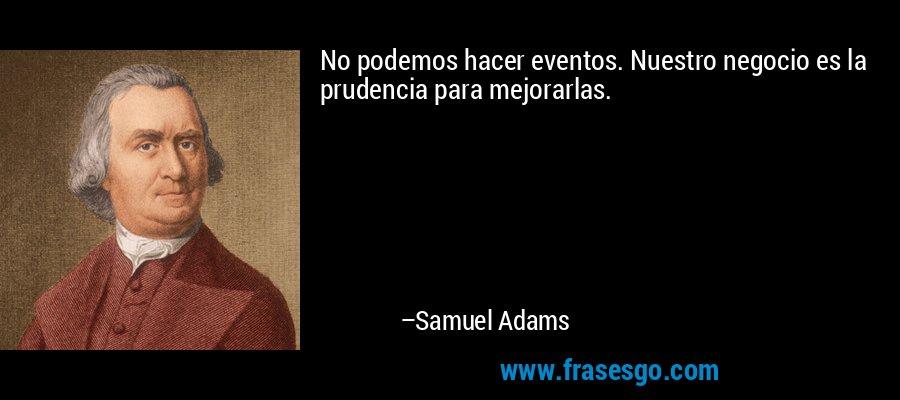 No podemos hacer eventos. Nuestro negocio es la prudencia para mejorarlas. – Samuel Adams