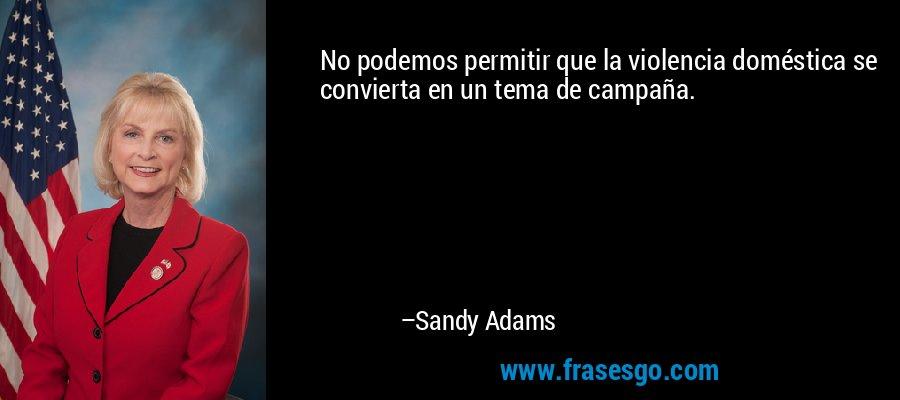 No podemos permitir que la violencia doméstica se convierta en un tema de campaña. – Sandy Adams