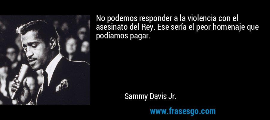 No podemos responder a la violencia con el asesinato del Rey. Ese sería el peor homenaje que podíamos pagar. – Sammy Davis Jr.