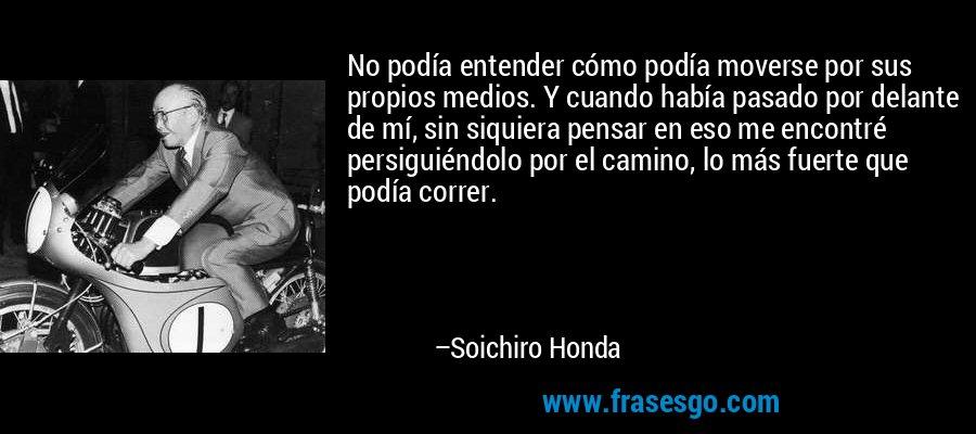 No podía entender cómo podía moverse por sus propios medios. Y cuando había pasado por delante de mí, sin siquiera pensar en eso me encontré persiguiéndolo por el camino, lo más fuerte que podía correr. – Soichiro Honda