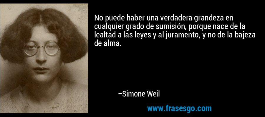 No puede haber una verdadera grandeza en cualquier grado de sumisión, porque nace de la lealtad a las leyes y al juramento, y no de la bajeza de alma. – Simone Weil
