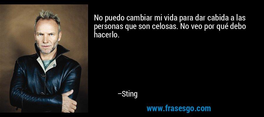 No puedo cambiar mi vida para dar cabida a las personas que son celosas. No veo por qué debo hacerlo. – Sting
