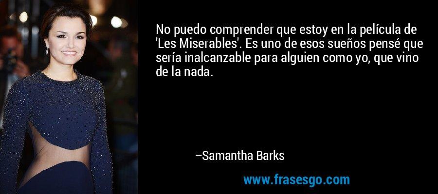 No puedo comprender que estoy en la película de 'Les Miserables'. Es uno de esos sueños pensé que sería inalcanzable para alguien como yo, que vino de la nada. – Samantha Barks