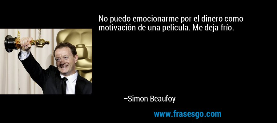 No puedo emocionarme por el dinero como motivación de una película. Me deja frío. – Simon Beaufoy