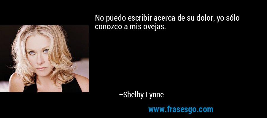 No puedo escribir acerca de su dolor, yo sólo conozco a mis ovejas. – Shelby Lynne