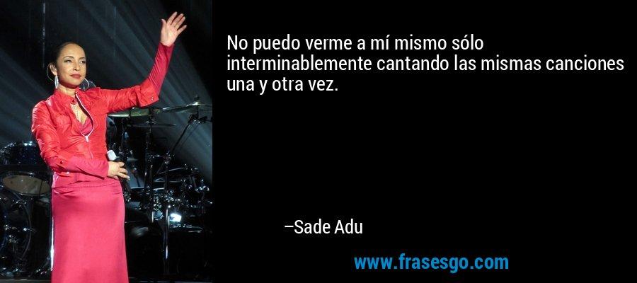No puedo verme a mí mismo sólo interminablemente cantando las mismas canciones una y otra vez. – Sade Adu