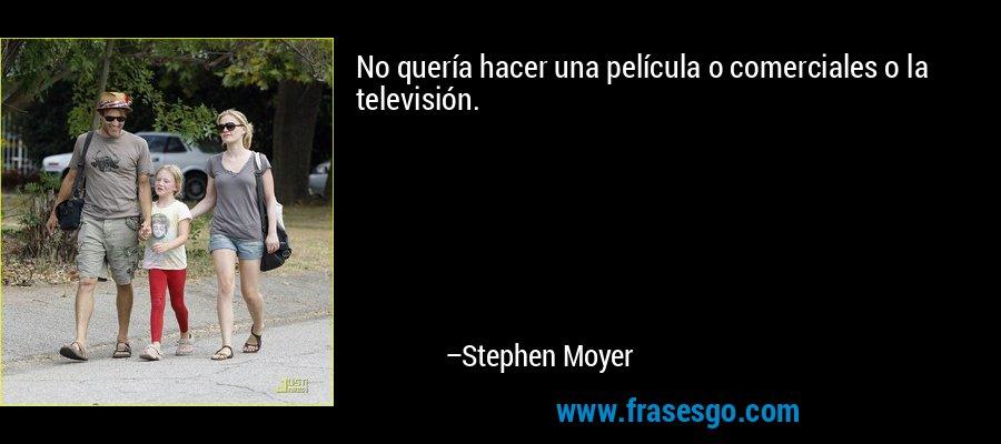 No quería hacer una película o comerciales o la televisión. – Stephen Moyer