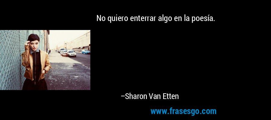 No quiero enterrar algo en la poesía. – Sharon Van Etten