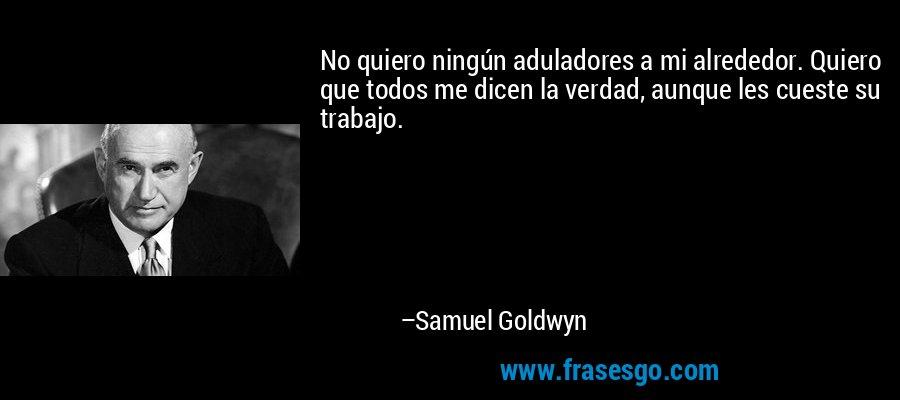 No quiero ningún aduladores a mi alrededor. Quiero que todos me dicen la verdad, aunque les cueste su trabajo. – Samuel Goldwyn