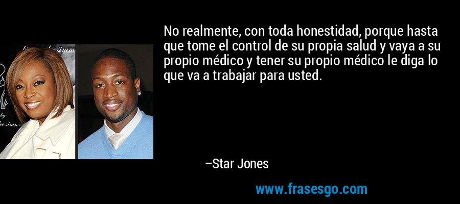 No realmente, con toda honestidad, porque hasta que tome el control de su propia salud y vaya a su propio médico y tener su propio médico le diga lo que va a trabajar para usted. – Star Jones