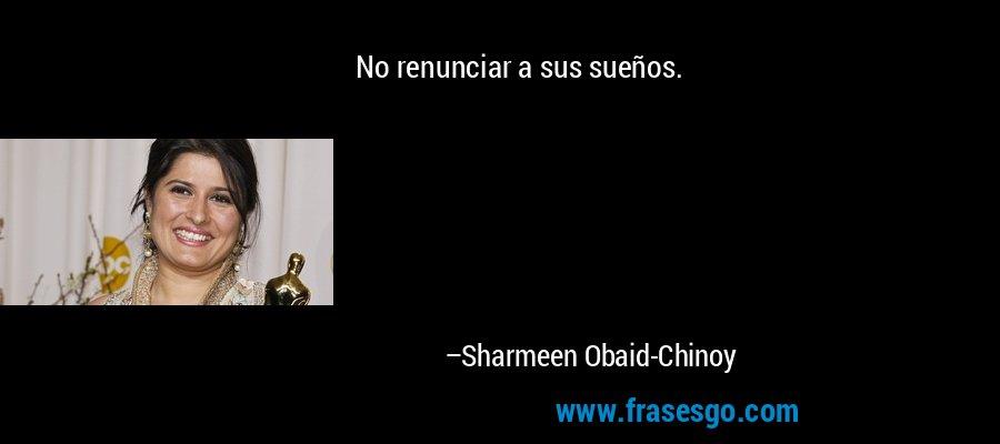 No renunciar a sus sueños. – Sharmeen Obaid-Chinoy