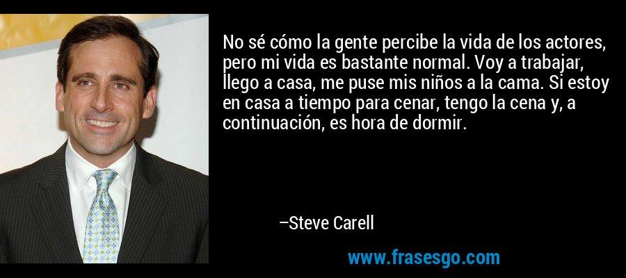 No sé cómo la gente percibe la vida de los actores, pero mi vida es bastante normal. Voy a trabajar, llego a casa, me puse mis niños a la cama. Si estoy en casa a tiempo para cenar, tengo la cena y, a continuación, es hora de dormir. – Steve Carell