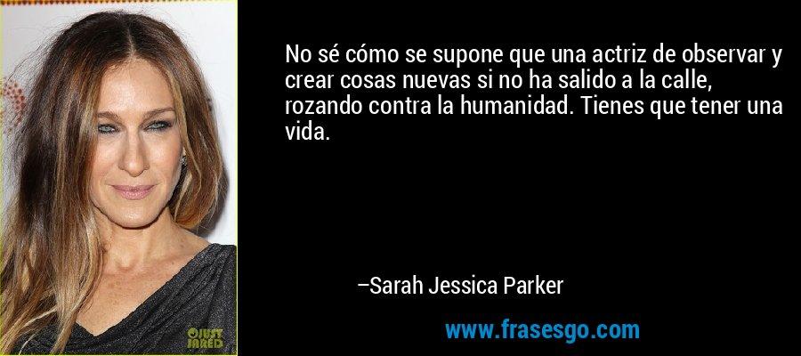 No sé cómo se supone que una actriz de observar y crear cosas nuevas si no ha salido a la calle, rozando contra la humanidad. Tienes que tener una vida. – Sarah Jessica Parker