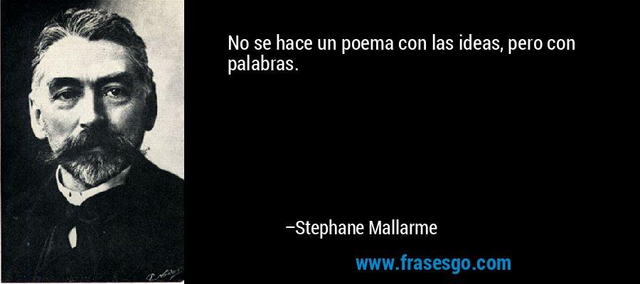 No se hace un poema con las ideas, pero con palabras. – Stephane Mallarme