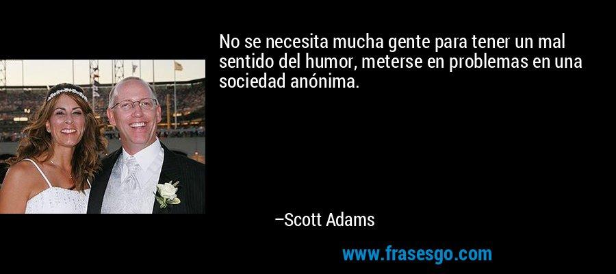 No se necesita mucha gente para tener un mal sentido del humor, meterse en problemas en una sociedad anónima. – Scott Adams