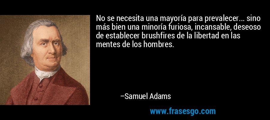 No se necesita una mayoría para prevalecer... sino más bien una minoría furiosa, incansable, deseoso de establecer brushfires de la libertad en las mentes de los hombres. – Samuel Adams