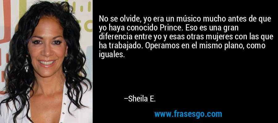 No se olvide, yo era un músico mucho antes de que yo haya conocido Prince. Eso es una gran diferencia entre yo y esas otras mujeres con las que ha trabajado. Operamos en el mismo plano, como iguales. – Sheila E.