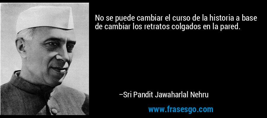 No se puede cambiar el curso de la historia a base de cambiar los retratos colgados en la pared. – Sri Pandit Jawaharlal Nehru