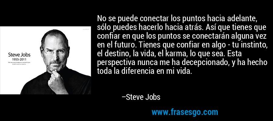 No se puede conectar los puntos hacia adelante, sólo puedes hacerlo hacia atrás. Así que tienes que confiar en que los puntos se conectarán alguna vez en el futuro. Tienes que confiar en algo - tu instinto, el destino, la vida, el karma, lo que sea. Esta perspectiva nunca me ha decepcionado, y ha hecho toda la diferencia en mi vida. – Steve Jobs