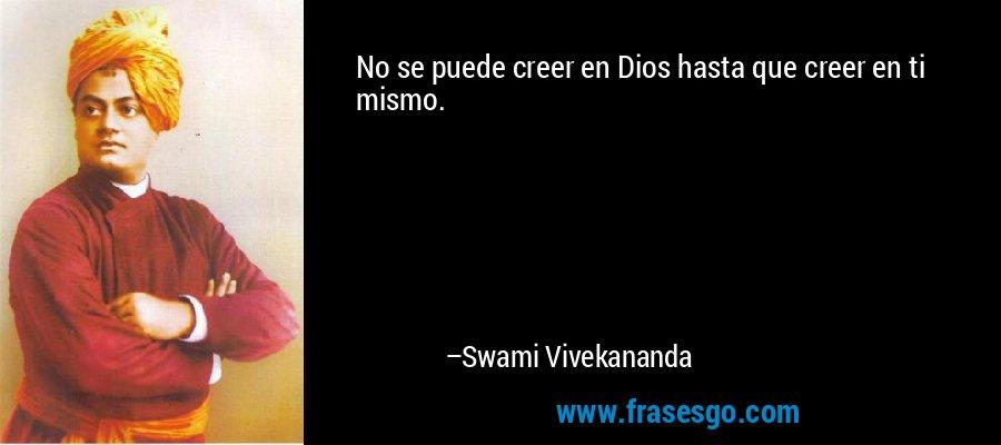 No se puede creer en Dios hasta que creer en ti mismo. – Swami Vivekananda