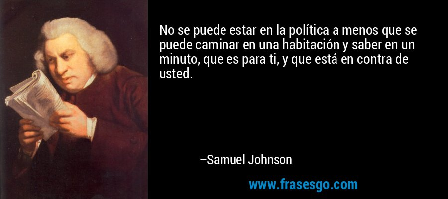 No se puede estar en la política a menos que se puede caminar en una habitación y saber en un minuto, que es para ti, y que está en contra de usted. – Samuel Johnson