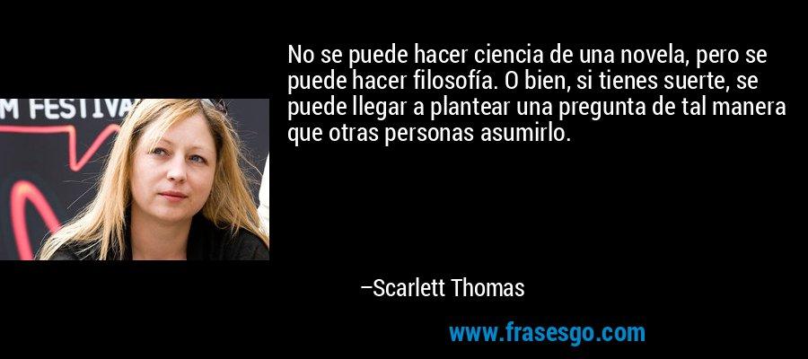 No se puede hacer ciencia de una novela, pero se puede hacer filosofía. O bien, si tienes suerte, se puede llegar a plantear una pregunta de tal manera que otras personas asumirlo. – Scarlett Thomas