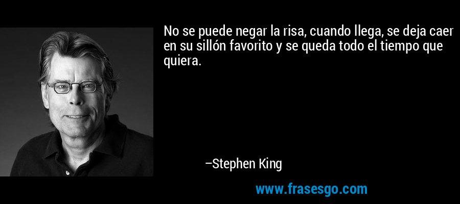 No se puede negar la risa, cuando llega, se deja caer en su sillón favorito y se queda todo el tiempo que quiera. – Stephen King