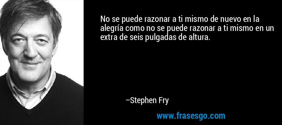 No se puede razonar a ti mismo de nuevo en la alegría como no se puede razonar a ti mismo en un extra de seis pulgadas de altura. – Stephen Fry
