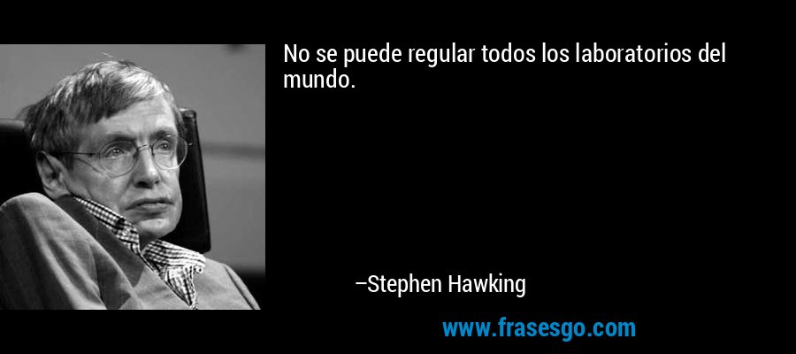 No se puede regular todos los laboratorios del mundo. – Stephen Hawking